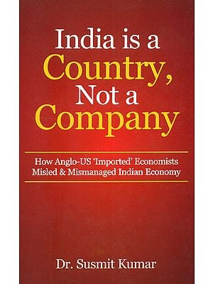India is a Country, Not a Company (How Anglo - US 'Imported' Economists Misled and Mismanaged Indian Economy)