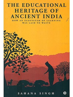 The Educational Heritage of Ancient India (How an Ecosystem of Learning was Laid to Waste)