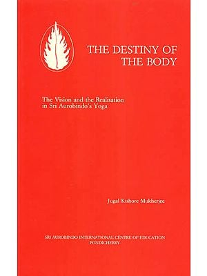 The Destiny of the Body (The Vision and the Realisation in Sri Aurobindo's Yoga)