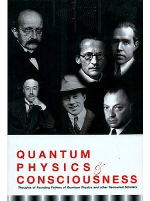 Quantum Physics and Consciousness (Thoughts of Founding Fathers of Quantum Physics and other Renowned Scholars)