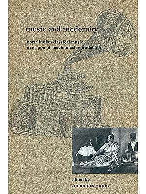 Music and Modernity - North Indian Classical Music in an Age of Mechanical Reproduction