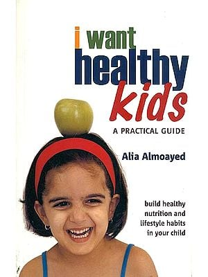 I Want Healthy Kids - A Practical Guide (Build Healthy Nutrition and Lifestyle Habits in Your Child)