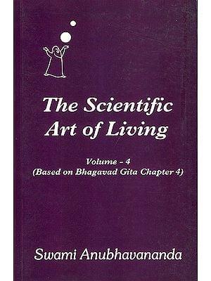 The Scientific Art of Living - Based on Bhagavad Gita Chapter 4 (Volume 4)