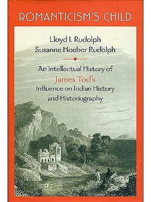 Romanticism's Child (An Intellectual History of James Tod's Influence on Indian Histroy and Historiography)