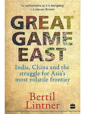 Great Game East (India, China and the Struggle for Asia's most Volatile Frontier)
