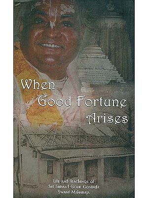When Good Fortune Arises (Life and Teaching of Sri Srimad Gour Govinda Swami Maharaja)