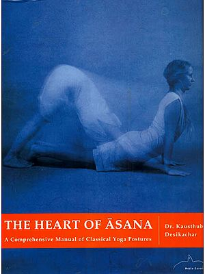The Heart of Asana (A Big, Comprehensive Manual of Classical Yoga Postures)