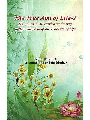 The True Aim of Life-2: How One May be Carried on the Way to the Realisation of the True Aim of Life (In the Words of Sri Aurobindo and the Mother)