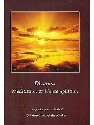 Dhyana: Meditation and Contemplation (Compilation from the Works of Sri Aurobindo and The Mother)