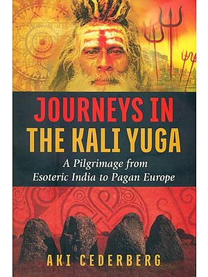 Journeys in the Kali Yuga (A Pilgrimage from Esoteric India to Pagan Europe)