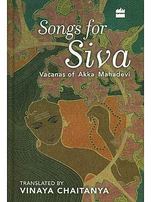 Songs for Siva (Vacanas of Akka Mahadevi)