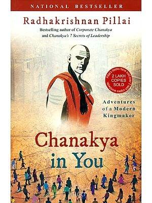 Chanakya in You (Adventures of a Modern Kingmaker)