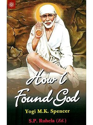 How I Found God (Roles Played by Fakir Shirdi Sai Bab as God and The Spirit Master in My Spiritual Training Resulting in God - Realization)