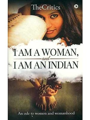 I Am a Woman and I Am an Indian (An Ode to Women and Womanhood)