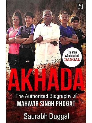 Akhada - The Authorized Biography of Mahavir Singh Phogat (The Man Who Inspired Dangal)