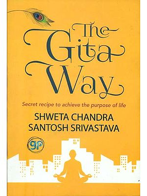 The Gita Way - Secret Recipe to Achieve The Purpose of Life