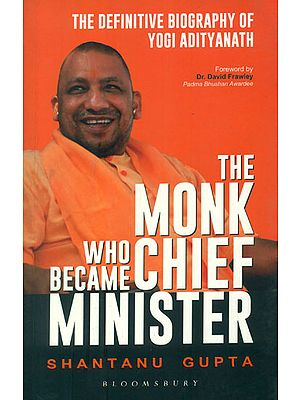 The Monk Who Became Chief Minister (The Definitive Biography of Yogi Adityanath)