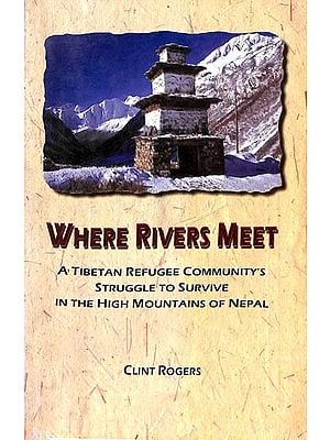 Where Rivers Meet (A Tibetan Refugee Community's Struggle to Survive in the High Mountains of Nepal)