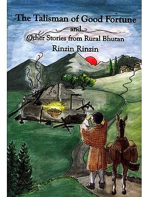 The Talisman of Good Fortune and other Stories from Rural Bhutan