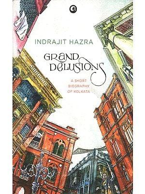 Grand Delusions (A Short Biography of Kolkata)