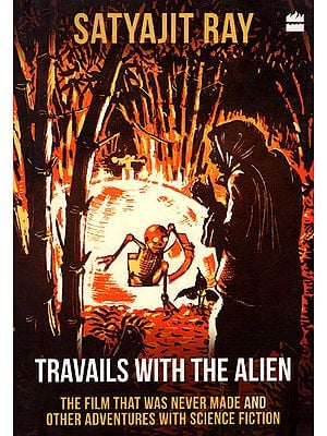 Satyajit Ray - Travails With The Alien (The Film That Was Never Made and Other Adventures With Science Fiction)