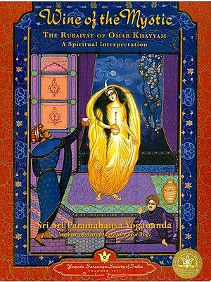 Wine of the Mystic - The Rubaiyat of Omar Khayyam A spiritual Interpretation