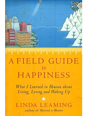 A Field Guide to Happiness (What I Learned in Bhutan About Living, Loving and Waking Up)