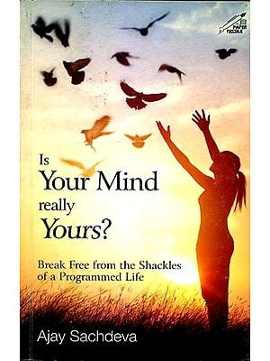 Is Your Mind really Yours? - Break Free from the Shackles of a Programmed Life