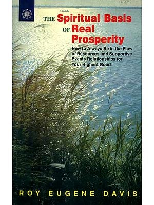 The Spiritual Basis of Real Prosperity (How to Always be in the Flow of Resources and Supportive Events Relationships for Your Highest Good)