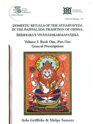 Domestic Rituals of The Atharvaveda in The Paippalada Tradition of Orissa: Sridhara's Vivahadikarmapanjika (Volume I: Book One, Part One)