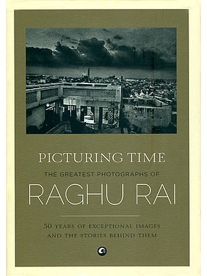Picturing Time - The Greatest Photographs of Raghu Rai (50 Years of Exceptional Images and The Stories Behind Them)