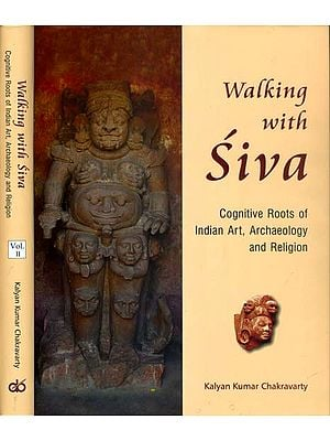 Walking with Siva: Cognitive Roots of Indian Art, Archaeology and Religion - With Reference to Tala and Daksina Kosala (Set of 2 Volumes)