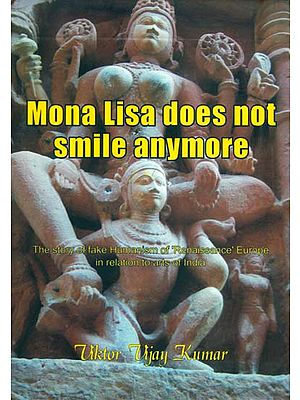 Mona Lisa Does Not Smile Anymore - The Story of Fake Humanism of 'Renaissance' Europe in Relation to Arts of India
