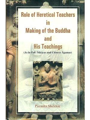 Role of Heretical Teachers in Making of the Buddha and His Teachings (As in Pali Nikayas and Chinese Agamas)