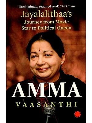 Amma (Jayalalithaa's Journey from Movie Star to Political Queen)