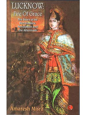Lucknow - Fire of Grace (The Story of Its Renaissance, Revolution and the Aftermath)