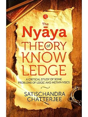 The Nyaya Theory of Know Ledge (A Critical Study of Some Problems of Logic and Metaphysics)