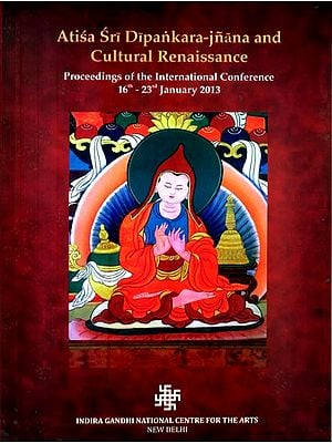 Atisa Sri Dipankara - Jnana and Culture Renaissance (Proceedings of the International Conference 16th-23th January 2013)