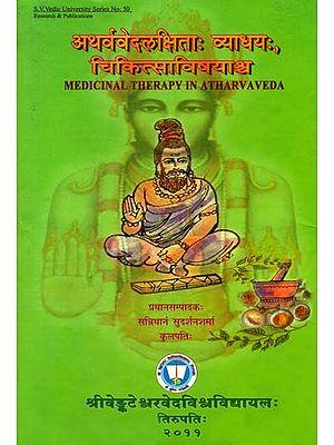 अथर्ववेदलक्षिता: व्याधय: चिकित्साविषयाश्र्च - Medicinal Therapy in Atharvaveda