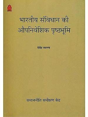 भारतीय संविधान की औपनिवेशिक पृष्ठभूमि: The Colonial Background of The Indian Constitution