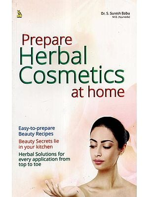 Home Made Herbal Cosmetics (Easy to Prepare Beauty Recipes, Beauty Secrets From Your Kitchen, Herbal Solutions That Work)