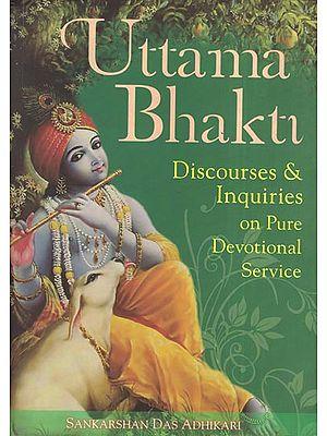 Uttama Bhakti (Discourses and Inquiries on Pure Devotional Service)