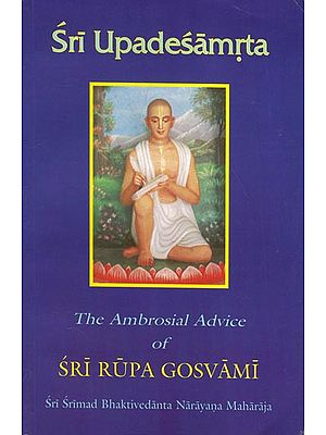 Sri Upadesamrta - The Ambrosial Advice of Sri Rupa Gosvami