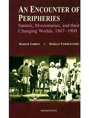 An Encounter of Peripheries (Santals, Missionaries, and Their Changing Worlds, 1867- 1900)