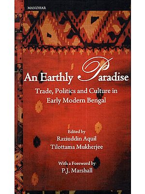 An Earthly Paradise (Trade, Politics and Culture in Early Modern Bengal)