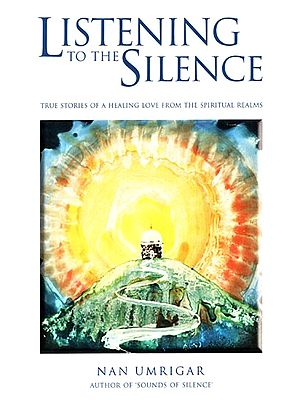 Listening to the Silence (True Stories of A Healing Love From the Spiritual Realms)