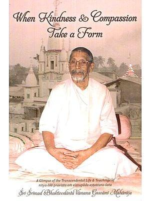 When Kindness and Compassion Take a Form (A Glimpse of Transcendental Life and Teachings of Nitya- Lila Pravista Om Visnupada Astottara- Sata)