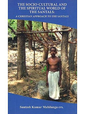 The Socio-Cultural And The Spiritual World Of Santhals: A Christian Approach To The Santhals