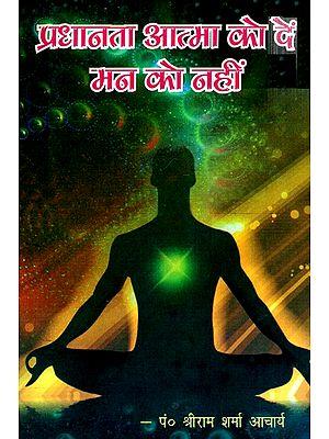 प्रधानता आत्मा को दें मन को नहीं- Give Primacy To The Soul Not To The Mind