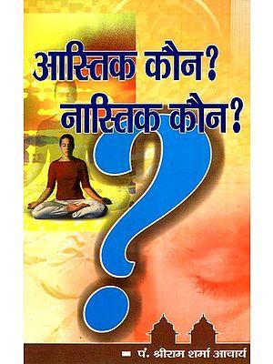 आस्तिक कौन नास्तिक कौन ?- Who Is A Believer Who Is An Atheist?